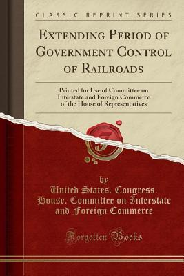 Extending Period of Government Control of Railroads: Printed for Use of Committee on Interstate and Foreign Commerce of the House of Representatives (Classic Reprint)