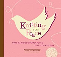 Knitting for Peace: Make the World a Better Place One Stitch at a Time