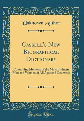 Cassell's New Biographical Dictionary: Containing Memoirs of the Most Eminent Men and Women of All Ages and Countries (Classic Reprint)