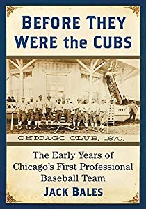 Before They Were the Cubs: The Early Years of Chicago's First Professional Baseball Team