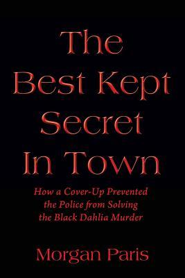 The Best Kept Secret In Town: How a Cover-Up Prevented the Police from Solving the Black Dahlia Murder