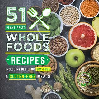 51 Plant-Based Whole Foods Recipes: Including Delicious Soy-Free & Gluten-Free Meals (100% Oil-Free Cookbook) (Plant-Based 51 Book 2)