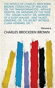 The Novels of Charles. Brockden Brown: Consisting of Wieland, Or, The Transformation ; Arthur Mervyn, Or, Memoirs of the Year 1793 ; Edgar Huntly, Or, ... Witness ; Clara Howard, Or, T.. Volume 6