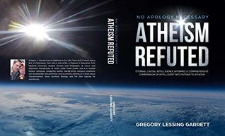 No Apology Necessary Atheism Refuted: Eternal Causal Intelligence Affirmed A Comprehensive Compendium of Intelligent Refutations to Atheism