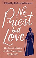 No Priest but Love: The Secret Diaries of Miss Anne Lister 1824-1826