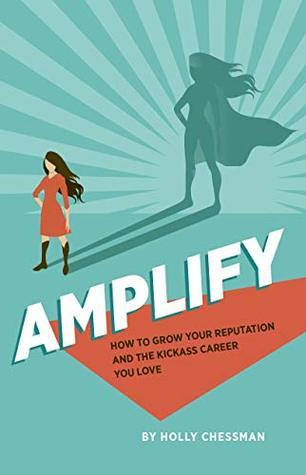 AMPLIFY: How To Grow Your Reputation And The Kickass Career You Love