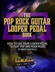 The Pop Rock Guitar Looper Pedal Book: How to Use Your Looper Pedal to Play Pop and Rock Music