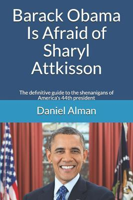 Barack Obama Is Afraid of Sharyl Attkisson: The Definitive Guide to the Shenanigans of America's 44th President