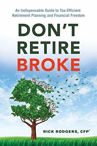Don't Retire Broke An Indispensable Guide to Tax-Efficient Retirement Planning and Financial Freedom