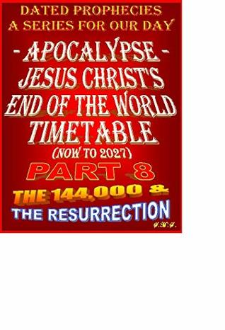 APOCALYPSE - JESUS CHRIST'S END OF THE WORLD TIMETABLE - PART EIGHT -: THE ONE HUNDRED AND FORTY-FOUR THOUSAND AND THE RESURRECTION