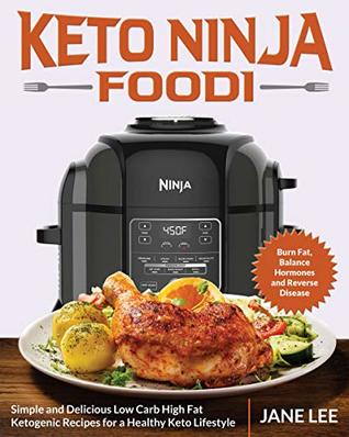 Keto Ninja Foodi: Simple and Delicious Low Carb High Fat Ketogenic Recipes for a Healthy Keto Lifestyle (Burn Fat, Balance Hormones and Reverse Disease)