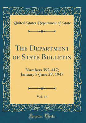 The Department of State Bulletin, Vol. 16: Numbers 392-417; January 5-June 29, 1947 (Classic Reprint)