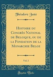 Histoire Du Congr�s National de Belgique, Ou de la Fondation de la Monarchie Belge, Vol. 2