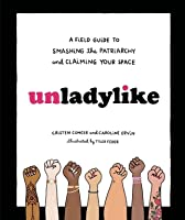 Unladylike: A Field Guide to Smashing the Patriarchy and Claiming Your Space