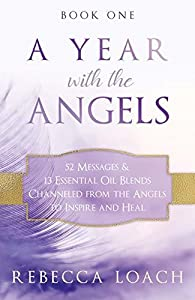 A Year with the Angels: 52 Messages & 13 Essential Oil Blends Channeled from the Angels to Inspire and Heal