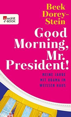 Good Morning, Mr. President!: Meine Jahre mit Obama im Weißen Haus