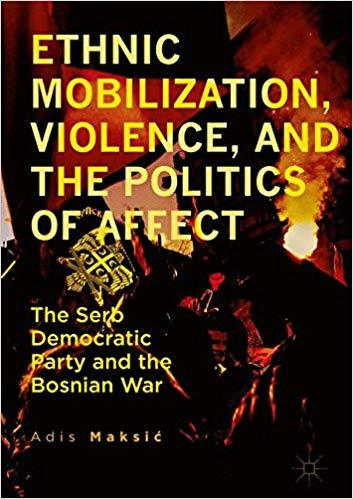 Ethnic Mobilization, Violence, and the Politics of Affect - The Serb Democratic Party and the Bosnian War