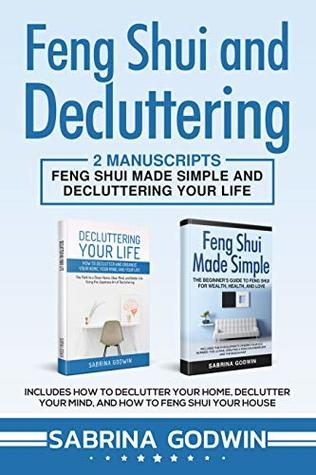 Feng Shui and Decluttering: 2 Manuscripts - Feng Shui Made Simple and Decluttering Your Life: Includes How to Declutter Your Home, Declutter Your Mind, and How to Feng Shui Your House