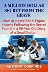 A MILLION DOLLAR SECRET FROM THE GRAVE: How To Create 5 to 6 Figure Income Following The Secret Found In a 98-Year Old Diary of A Dead Doctor