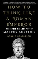 How to Think Like a Roman Emperor: The Stoic Philosophy of Marcus Aurelius