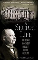 A Secret Life: The Sex, Lies, and Scandals of President Grover Cleveland