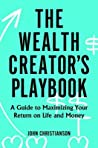 The Wealth Creator's Playbook: A Guide to Maximizing Your Return on Life and Money