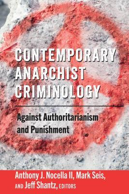 Contemporary Anarchist Criminology: Against Authoritarianism and Punishment
