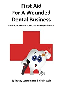 First Aid for a Wounded Dental Business: A Guide For Evaluating Your Practice And Profitability (First Aid for a Wounded Business Book 1)
