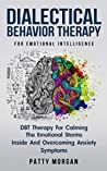 Dialectical Behavior Therapy For Emotional Intelligence: DBT Therapy For Calming The Emotional Storms Inside And Overcoming Anxiety Symptoms