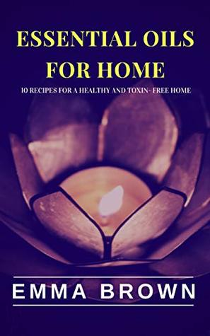 Essential Oils for Home: 10 Natural recipes for a healthy and toxin-free home (Essential Oils for Healing, Essential Oils for Beauty, Essential Oils for Home Book 3)