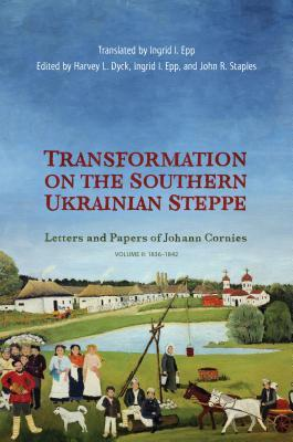 Transformation on the Southern Ukrainian Steppe: Letters and Papers of Johann Cornies, Volume II: 1836-1842
