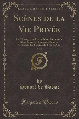 Sc�nes de la Vie Priv�e, Vol. 3: Le Message; Le Grenadi�re; La Femme Abandonn�e; Honorine; B�atrix; Gobseck; La Femme de Trente ANS (Classic Reprint)