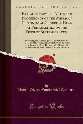 Extracts from the Votes and Proceedings of the American Continental Congress, Held at Philadelphia, on the Fifth of September, 1774: Containing, the Bill of Rights, a List of Grievances, Occasional Resolves, the Association, an Address to the People of Gr