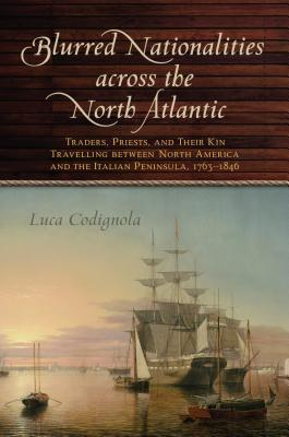 Blurred Nationalities Across the North Atlantic: Traders, Priests, and Their Kin Travelling Between North America and the Italian Peninsula, 1763-1846
