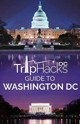 Trip Hacks DC Guide to Washington DC: Washington DC Trip Planning & Travel Guide