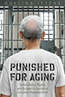 Punished for Aging: Vulnerability, Rights, and Access to Justice in Canadian Penitentiaries