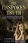 The Unspoken Truth A Memoir: If The Walls Could Speak What A Tale They Would Tell