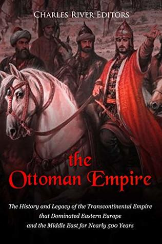 The Ottoman Empire: The History and Legacy of the Transcontinental Empire that Dominated Eastern Europe and the Middle East for Nearly 500 Years