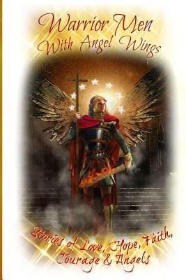 Warrior Men with Angel Wings: Stories of Love, Hope, Faith, Courage & Angels