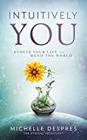 INTUITIVELY YOU: Evolve Your Life and Mend the World