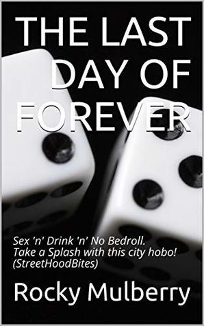 THE LAST DAY OF FOREVER: Sex 'n' Drink 'n' No Bedroll. Take a Splash with this city hobo! (StreetHoodBites)