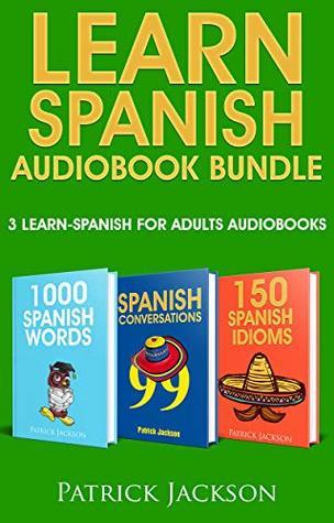 Learn Spanish Audiobook Bundle - 3 Learn Spanish For Adults Audiobooks : 1,000 Spanish Words, 99 Spanish Conversations & 150 Spanish Idioms