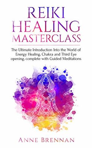 Reiki Healing Masterclass: The Ultimate Introduction Into the World of Energy Healing, Chakra and Third Eye Opening. Complete with Guided Meditations (Spiritual ... Consciousness and Psychic Awakening Book 1)