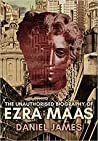 The Unauthorised Biography of Ezra Maas by Daniel    James