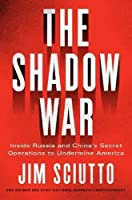 The Shadow War: Inside Russia's and China's Secret Operations to Undermine America