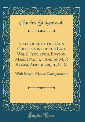 Catalogue of the Coin Collections of the Late Wm. S. Appleton, Boston, Mass. (Part I.), and of M. P. Stamm, Albuquerque, N. M: With Several Choice Consignments (Classic Reprint)