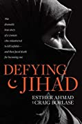 Defying Jihad: The Dramatic True Story of a Woman Who Volunteered to Kill Infidels—and Then Faced Death for Becoming One