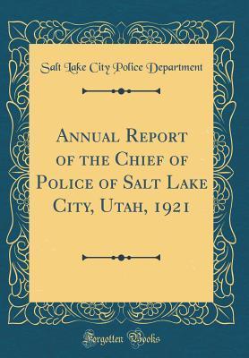 Annual Report of the Chief of Police of Salt Lake City, Utah, 1921 (Classic Reprint)