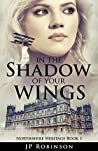 In the Shadow of Your Wings by J.P.     Robinson
