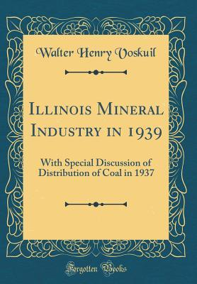 Illinois Mineral Industry in 1939: With Special Discussion of Distribution of Coal in 1937 (Classic Reprint)